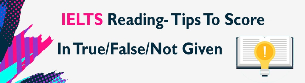 IELTS Reading Tips for True False Not Given with Example