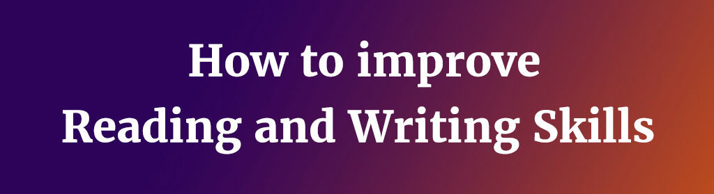 How to improve reading and writing skills